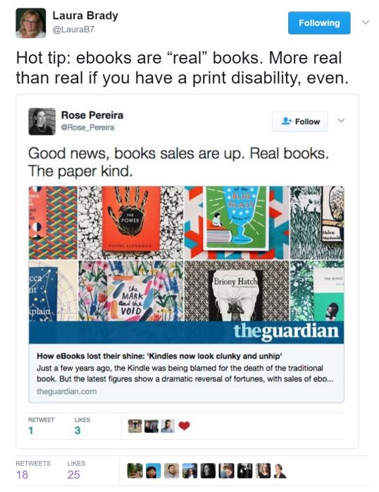 "@LauraB7 response to @Rose_Pereira: ""Hot tip: ebooks are 'real' books. More real than real if you have a print disability, even."""